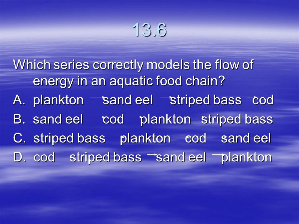 13.6 Which series correctly models the flow of energy in an aquatic food chain A. plankton sand eel striped bass cod.