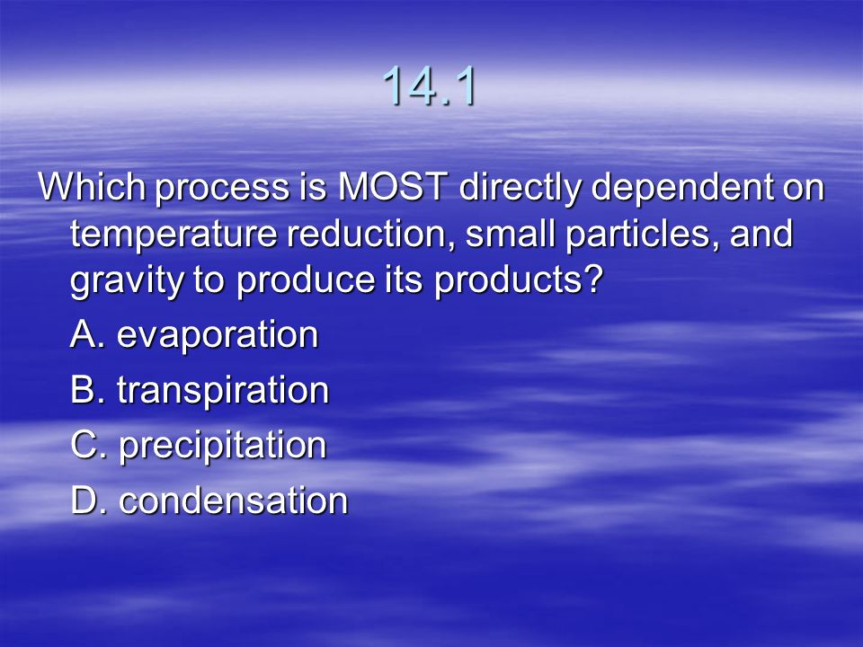 14.1 Which process is MOST directly dependent on temperature reduction, small particles, and gravity to produce its products