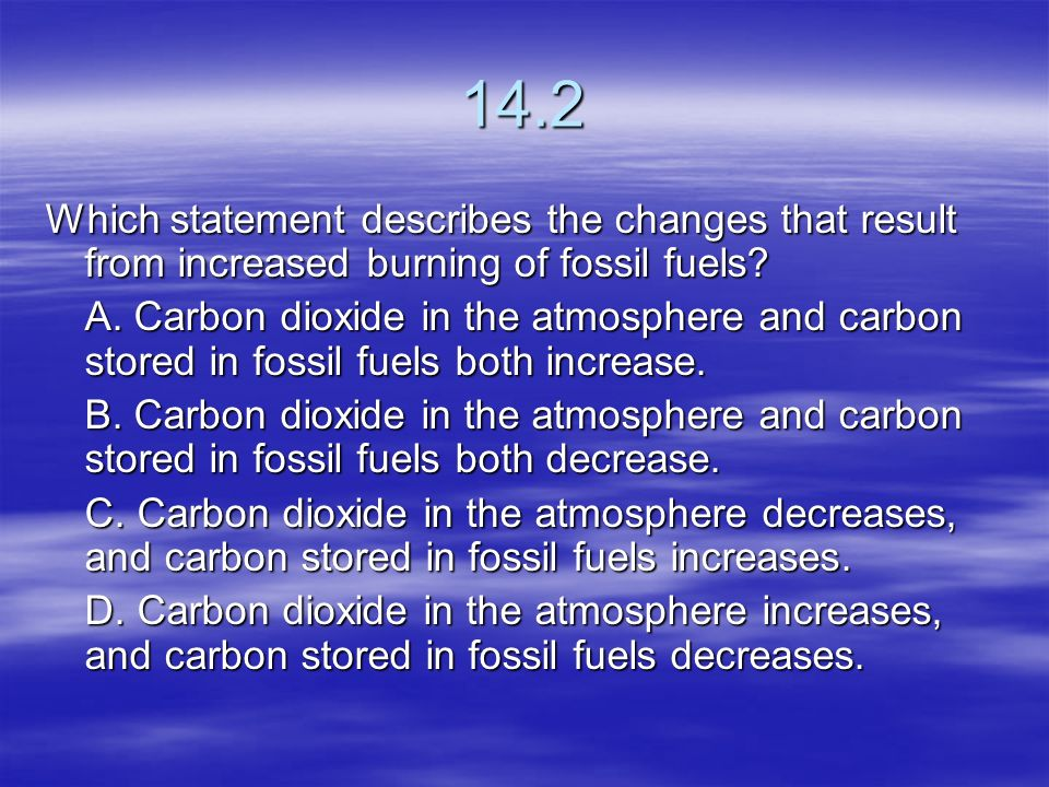 14.2 Which statement describes the changes that result from increased burning of fossil fuels