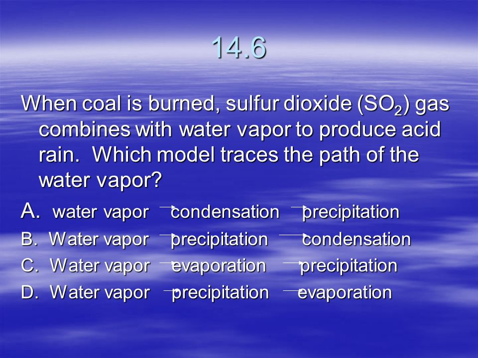 14.6 When coal is burned, sulfur dioxide (SO2) gas combines with water vapor to produce acid rain. Which model traces the path of the water vapor
