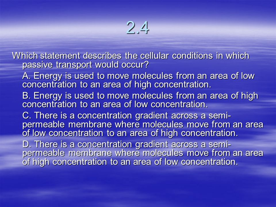 2.4 Which statement describes the cellular conditions in which passive transport would occur