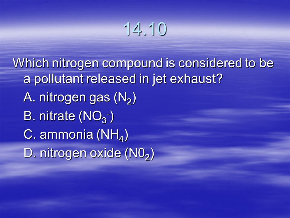 14.10 Which nitrogen compound is considered to be a pollutant released in jet exhaust A. nitrogen gas (N2)
