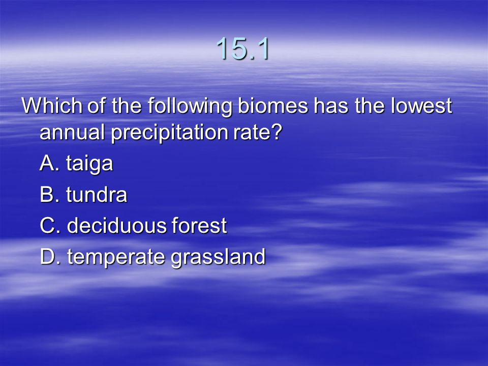 15.1 Which of the following biomes has the lowest annual precipitation rate A. taiga. B. tundra.
