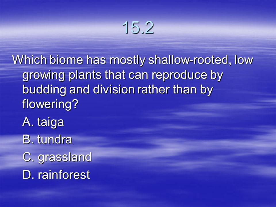15.2 Which biome has mostly shallow-rooted, low growing plants that can reproduce by budding and division rather than by flowering