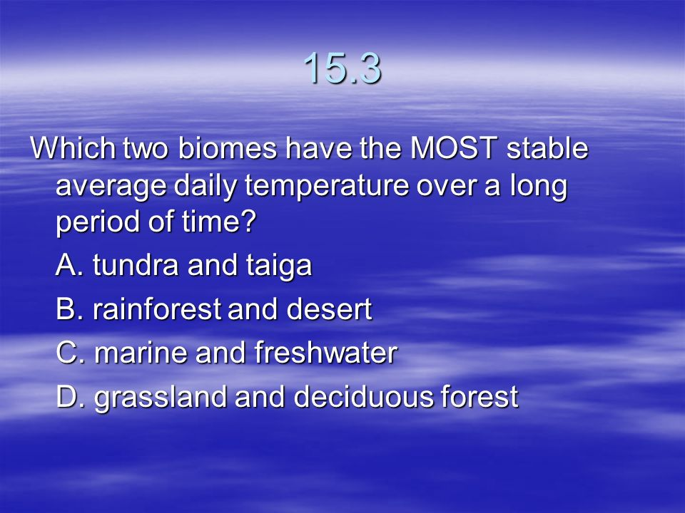 15.3 Which two biomes have the MOST stable average daily temperature over a long period of time A. tundra and taiga.