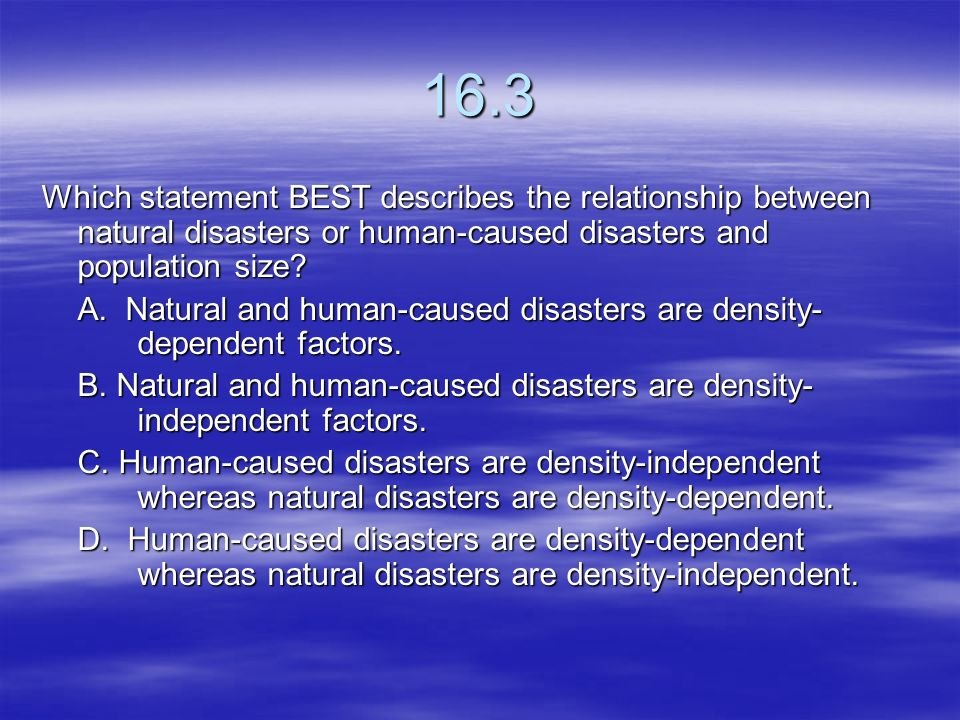 16.3 Which statement BEST describes the relationship between natural disasters or human-caused disasters and population size