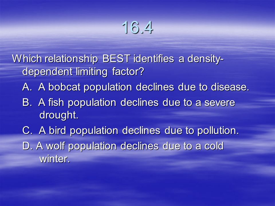 16.4 Which relationship BEST identifies a density-dependent limiting factor A. A bobcat population declines due to disease.