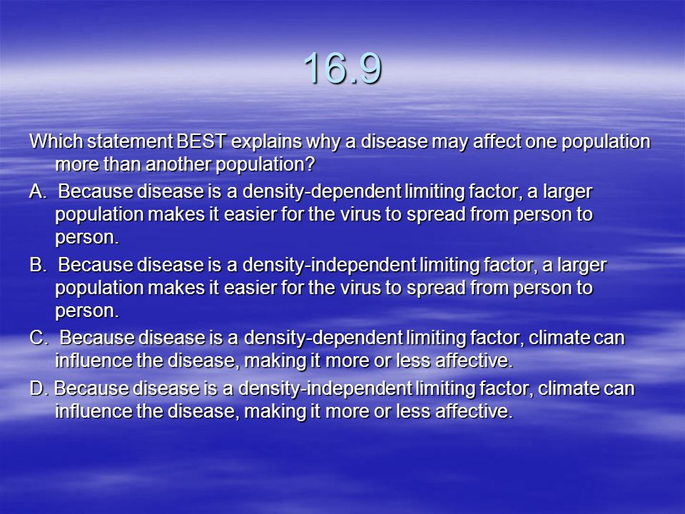 16.9 Which statement BEST explains why a disease may affect one population more than another population
