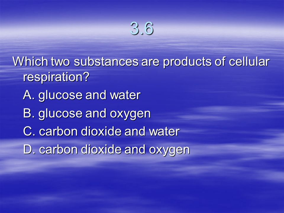 3.6 Which two substances are products of cellular respiration