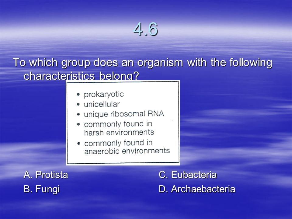 4.6 To which group does an organism with the following characteristics belong A. Protista C. Eubacteria.