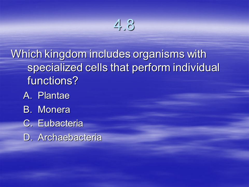 4.8 Which kingdom includes organisms with specialized cells that perform individual functions Plantae.