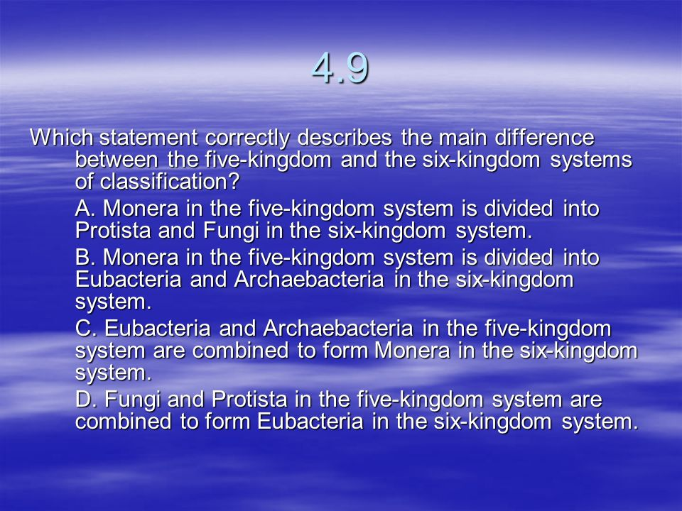 4.9 Which statement correctly describes the main difference between the five-kingdom and the six-kingdom systems of classification