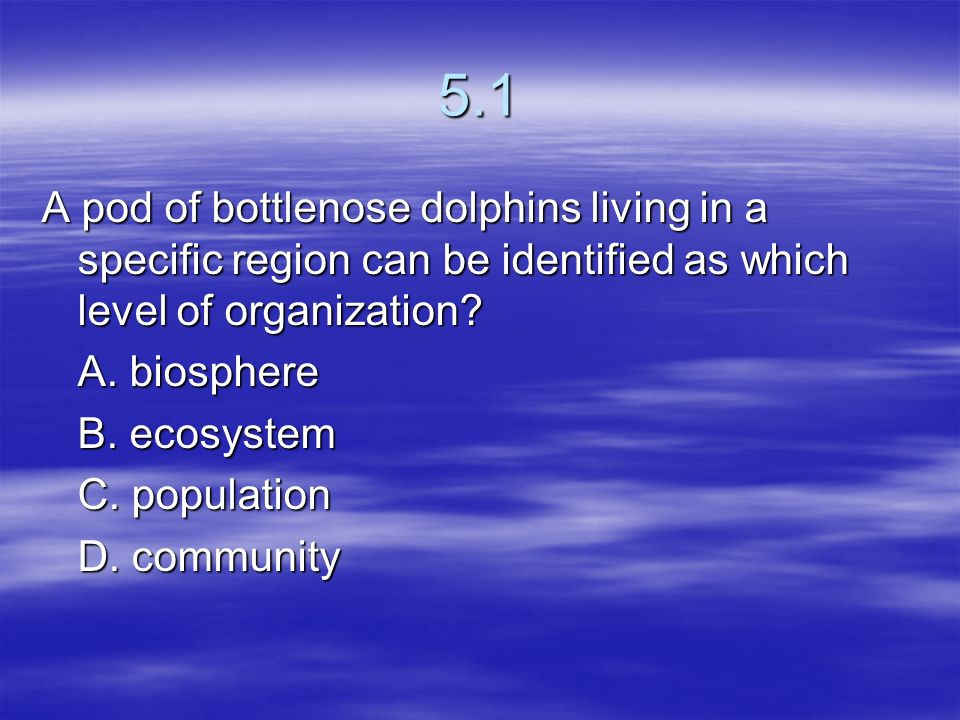 5.1 A pod of bottlenose dolphins living in a specific region can be identified as which level of organization