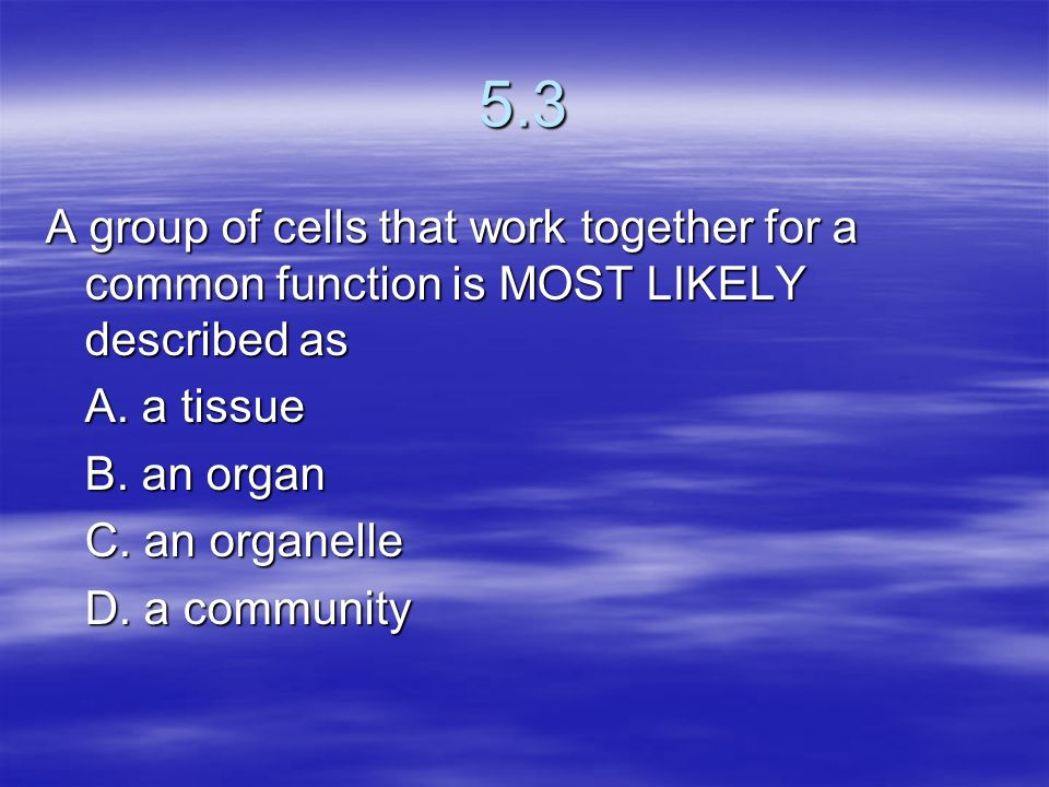 5.3 A group of cells that work together for a common function is MOST LIKELY described as. A. a tissue.