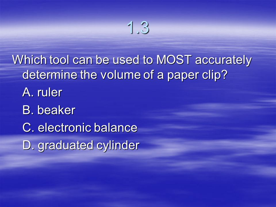1.3 Which tool can be used to MOST accurately determine the volume of a paper clip A. ruler. B. beaker.