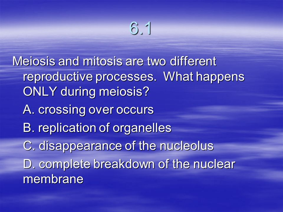 6.1 Meiosis and mitosis are two different reproductive processes. What happens ONLY during meiosis