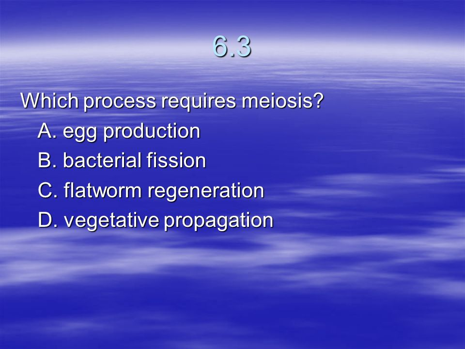 6.3 Which process requires meiosis A. egg production