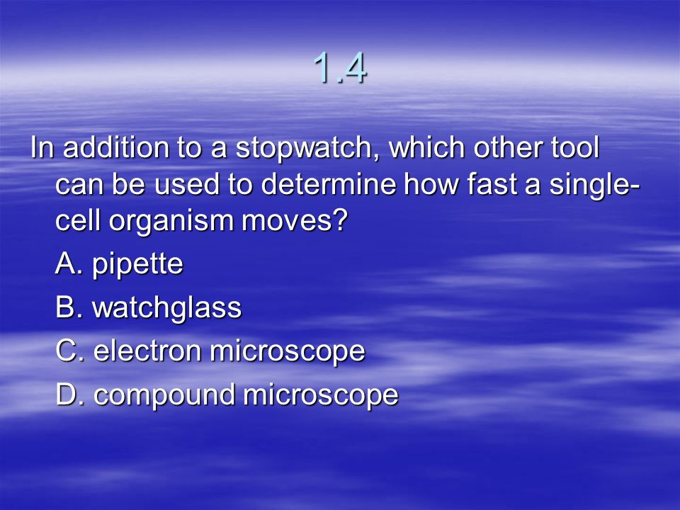 1.4 In addition to a stopwatch, which other tool can be used to determine how fast a single-cell organism moves
