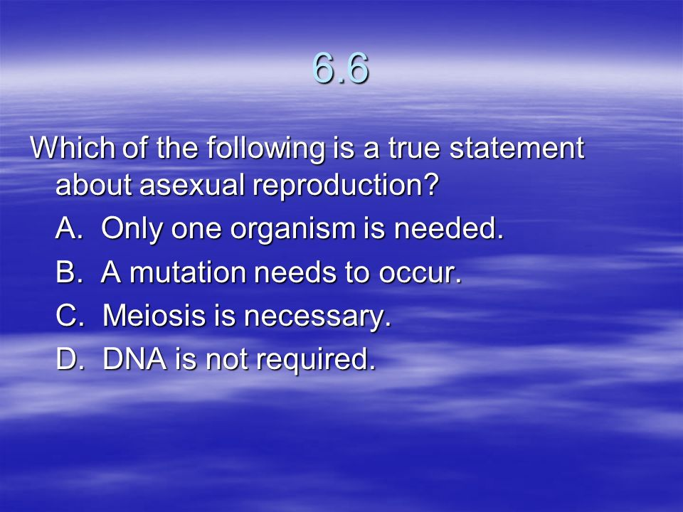 6.6 Which of the following is a true statement about asexual reproduction A. Only one organism is needed.