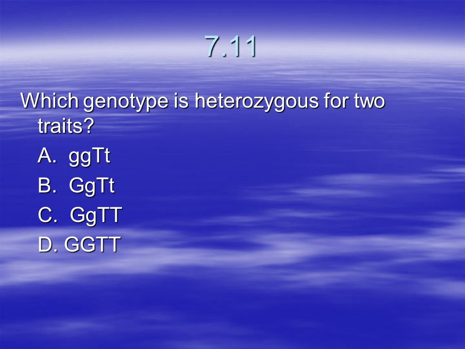 7.11 Which genotype is heterozygous for two traits A. ggTt B. GgTt
