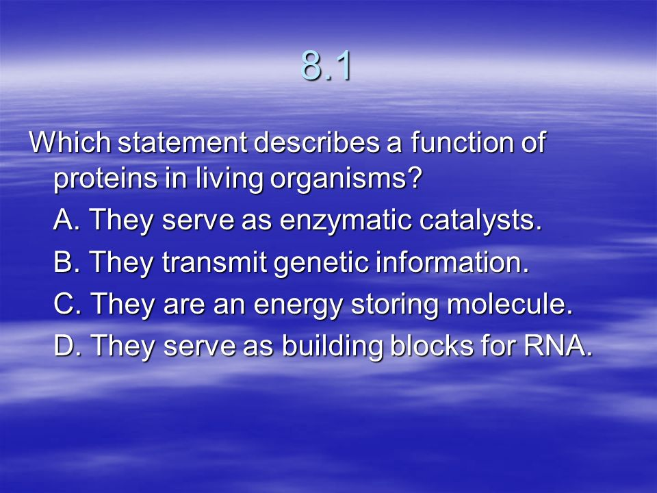 8.1 Which statement describes a function of proteins in living organisms A. They serve as enzymatic catalysts.