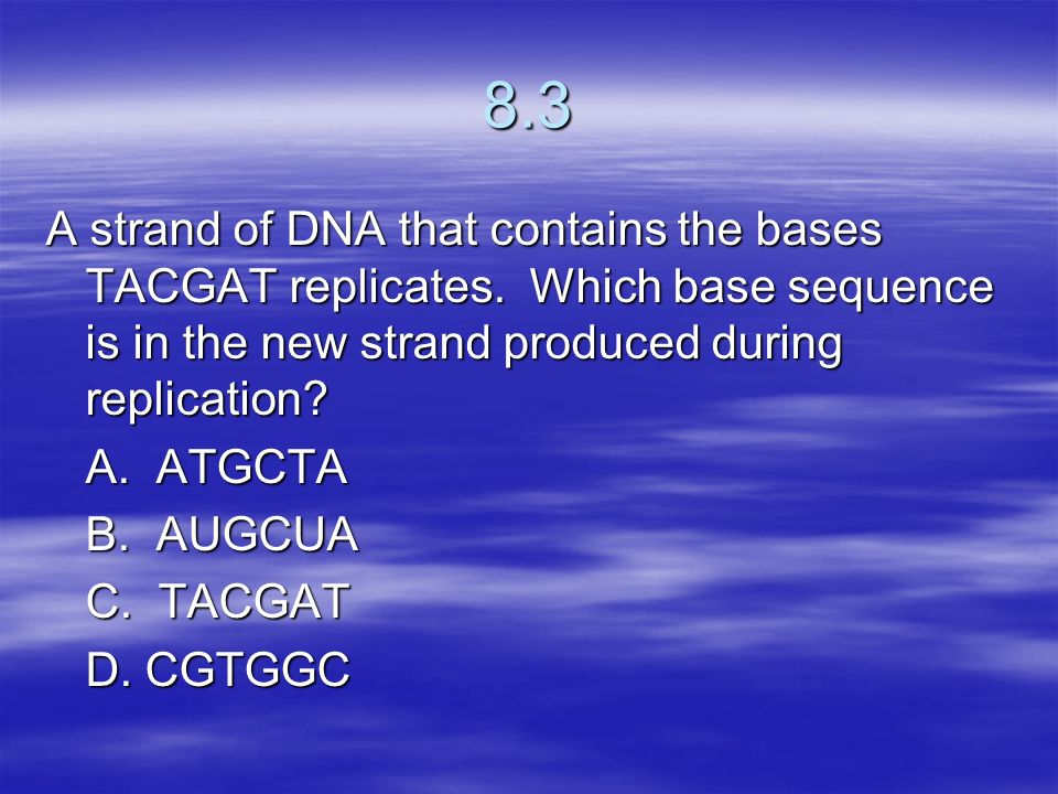 8.3 A strand of DNA that contains the bases TACGAT replicates. Which base sequence is in the new strand produced during replication