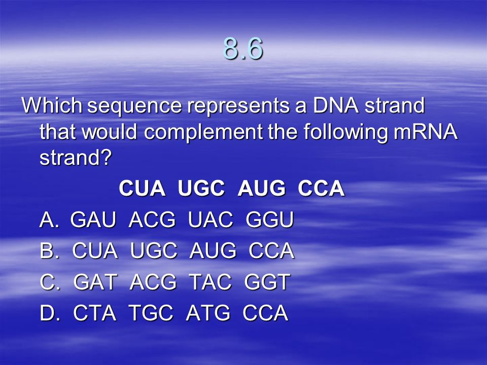 8.6 Which sequence represents a DNA strand that would complement the following mRNA strand CUA UGC AUG CCA.