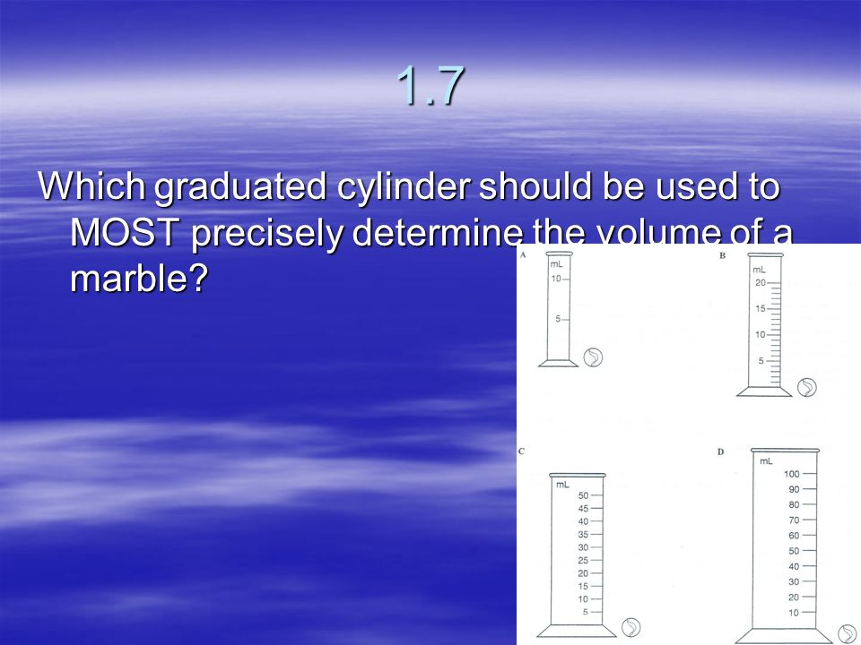 1.7 Which graduated cylinder should be used to MOST precisely determine the volume of a marble
