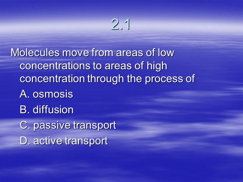2.1 Molecules move from areas of low concentrations to areas of high concentration through the process of.