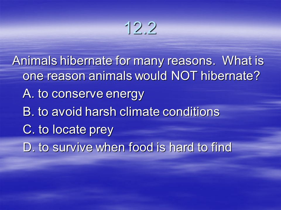 12.2 Animals hibernate for many reasons. What is one reason animals would NOT hibernate A. to conserve energy.