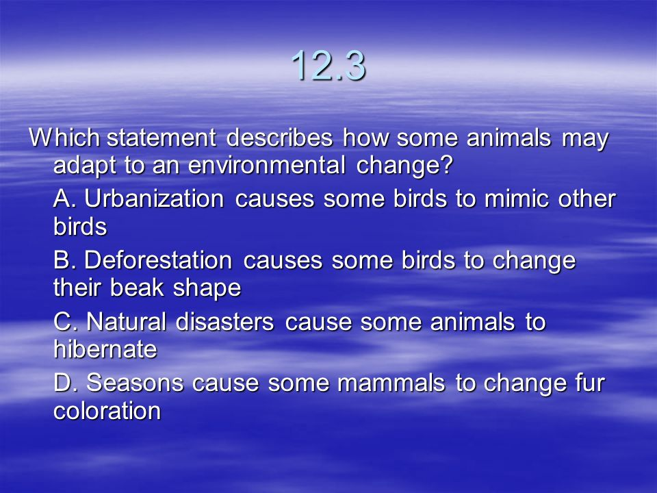 12.3 Which statement describes how some animals may adapt to an environmental change A. Urbanization causes some birds to mimic other birds.