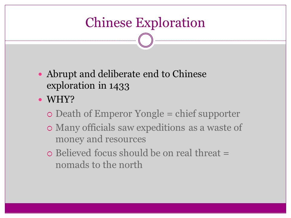 Chinese Exploration Abrupt and deliberate end to Chinese exploration in WHY Death of Emperor Yongle = chief supporter.