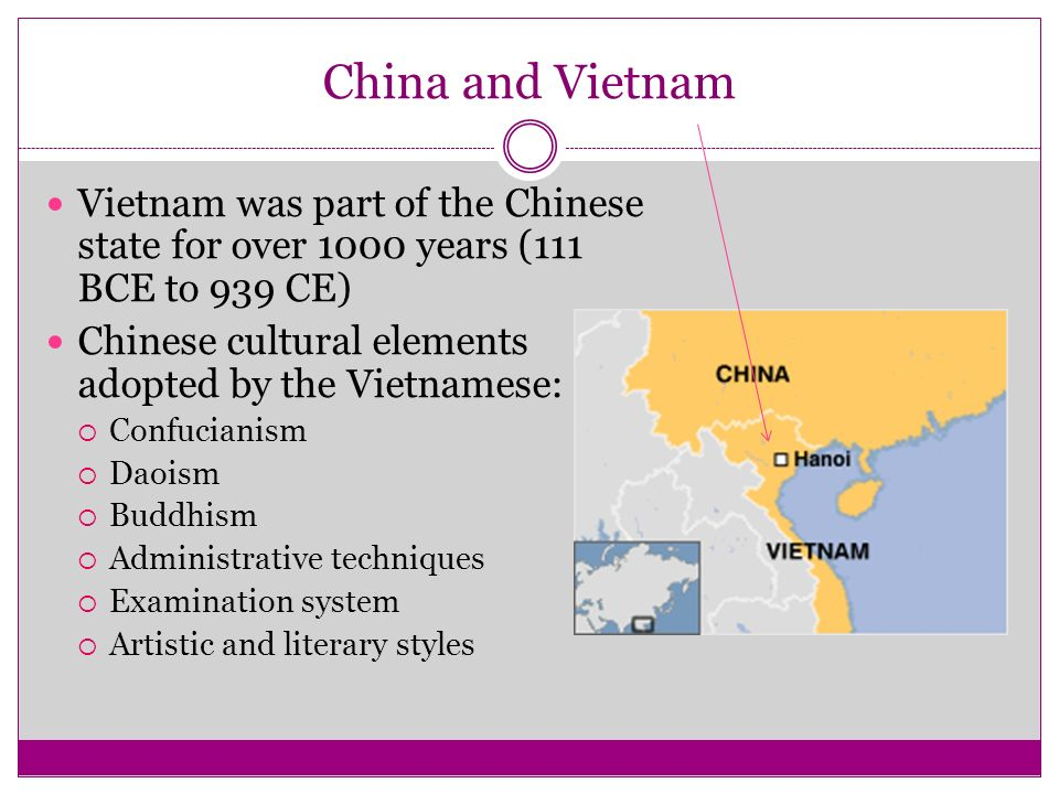 China and Vietnam Vietnam was part of the Chinese state for over 1000 years (111 BCE to 939 CE) Chinese cultural elements adopted by the Vietnamese:
