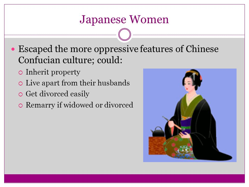 Japanese Women Escaped the more oppressive features of Chinese Confucian culture; could: Inherit property.