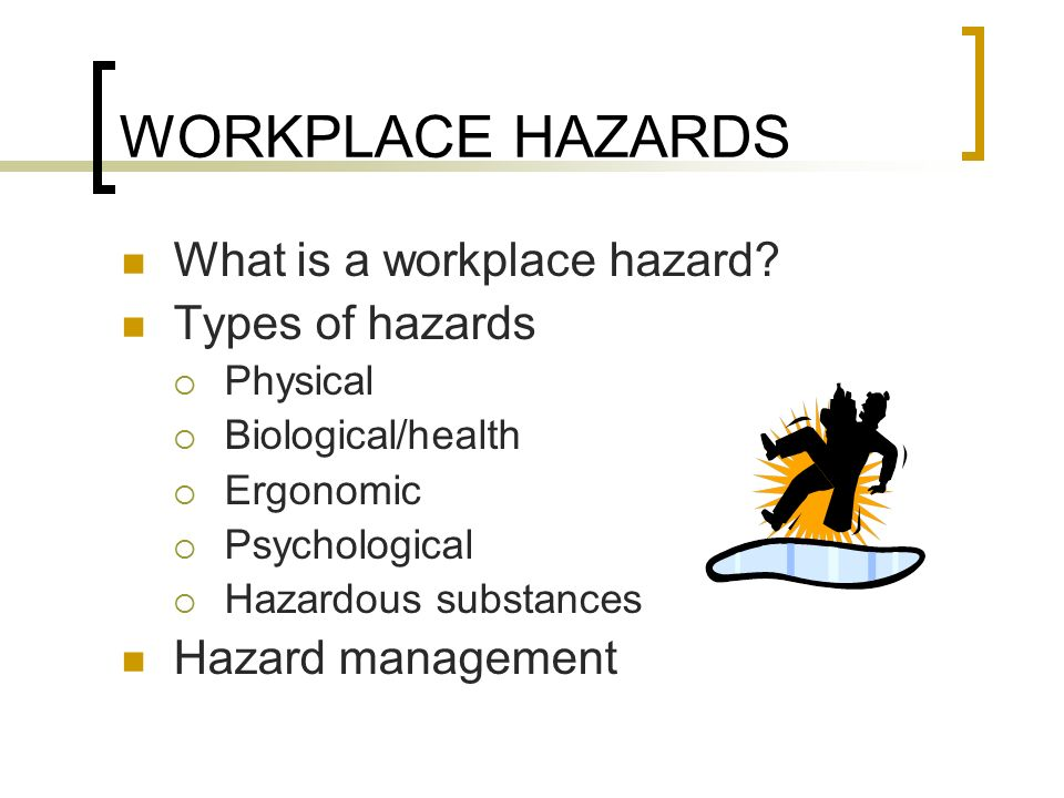 hazards in the work placw Hazards there are many types of hazards - chemical, ergonomic, physical, and psychosocial, to name a few - which can cause harm or adverse effects in the workplace.
