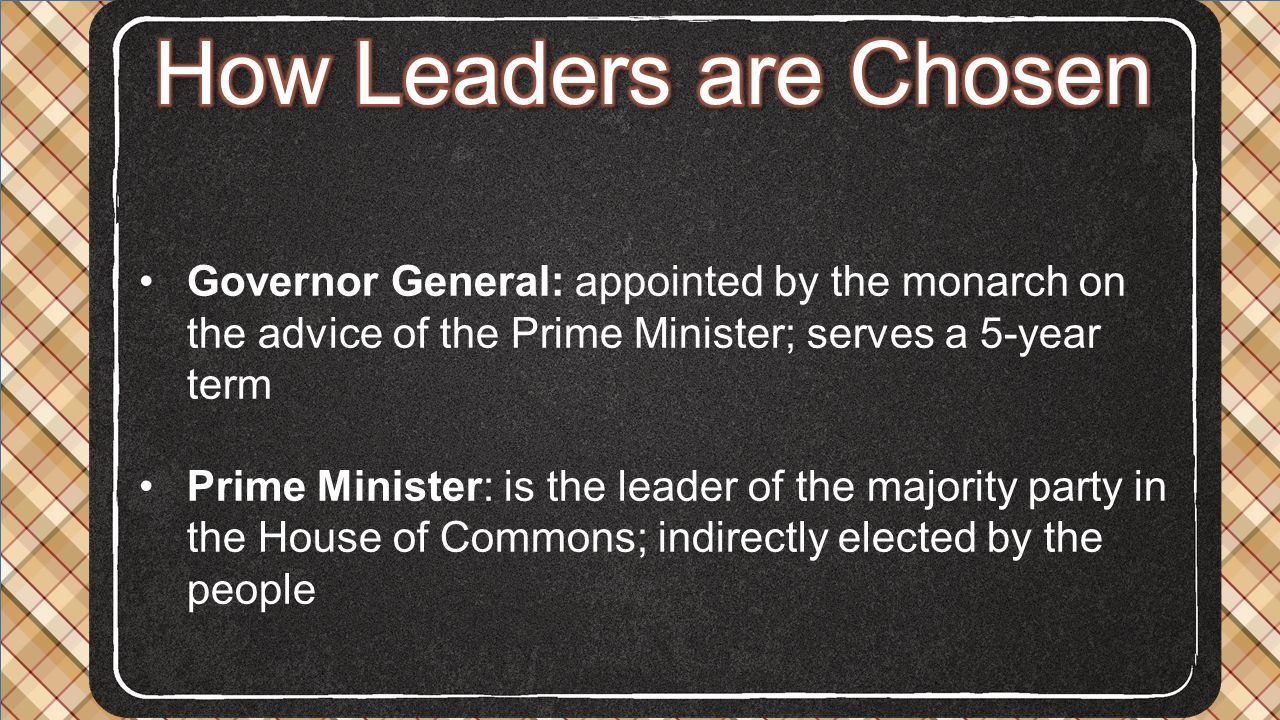 How Leaders are Chosen Governor General: appointed by the monarch on the advice of the Prime Minister; serves a 5-year term.