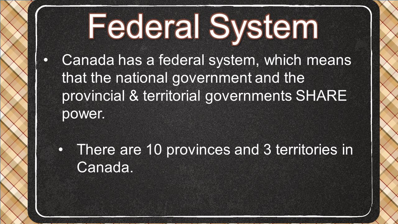 Federal System Canada has a federal system, which means that the national government and the provincial & territorial governments SHARE power.