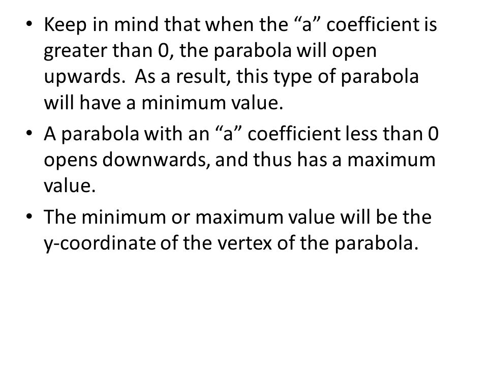 Keep in mind that when the a coefficient is greater than 0, the parabola will open upwards. As a result, this type of parabola will have a minimum value.