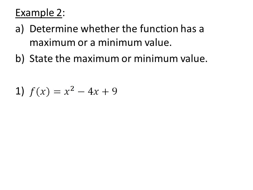 Example 2: Determine whether the function has a maximum or a minimum value. State the maximum or minimum value.