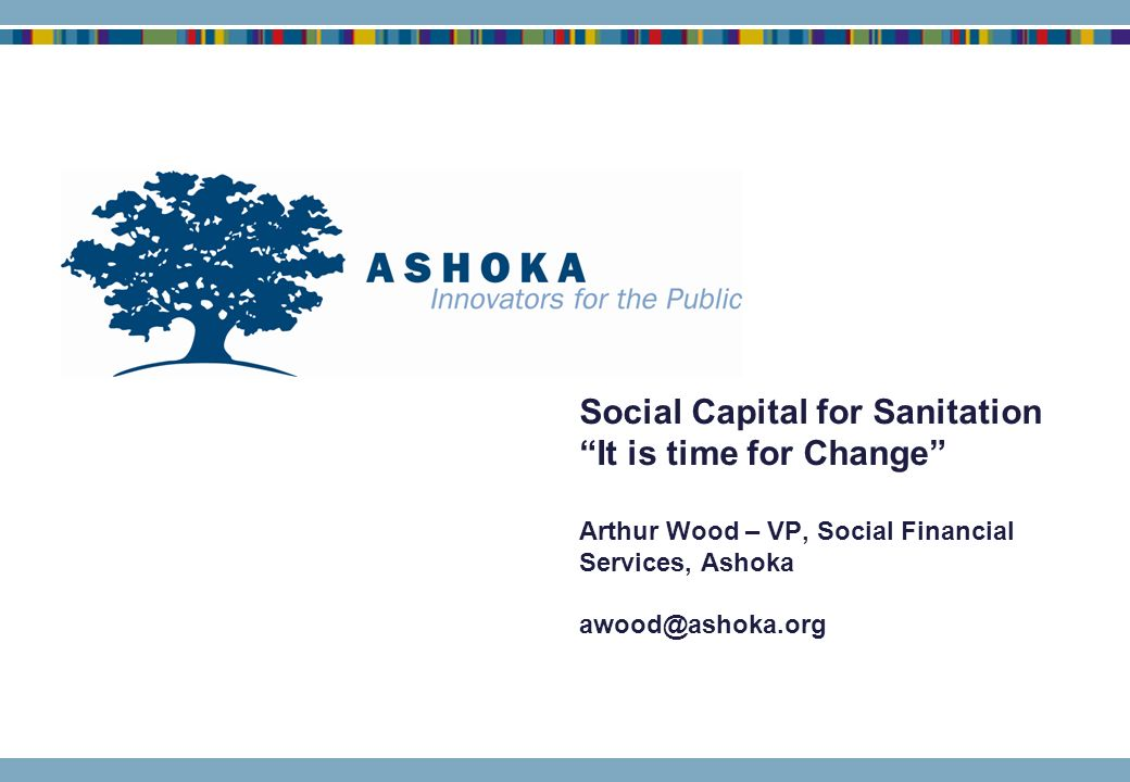 Social Capital for Sanitation It is time for Change Arthur Wood – VP, Social Financial Services, Ashoka awood@ashoka.org