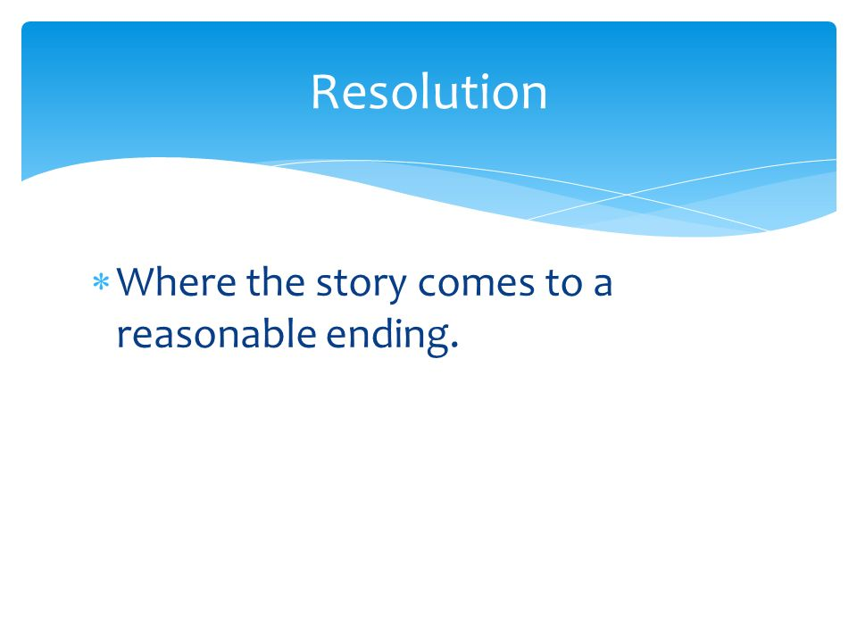 Resolution Where the story comes to a reasonable ending.