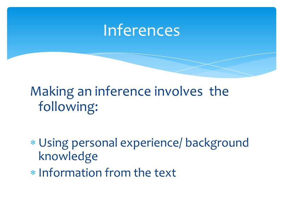 Inferences Making an inference involves the following: