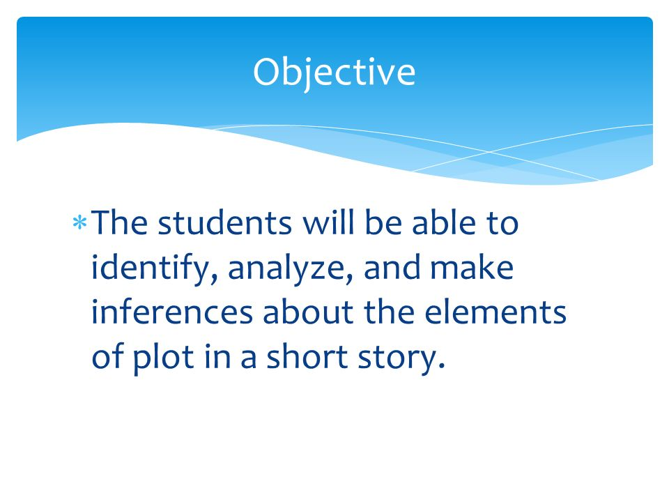 Objective The students will be able to identify, analyze, and make inferences about the elements of plot in a short story.