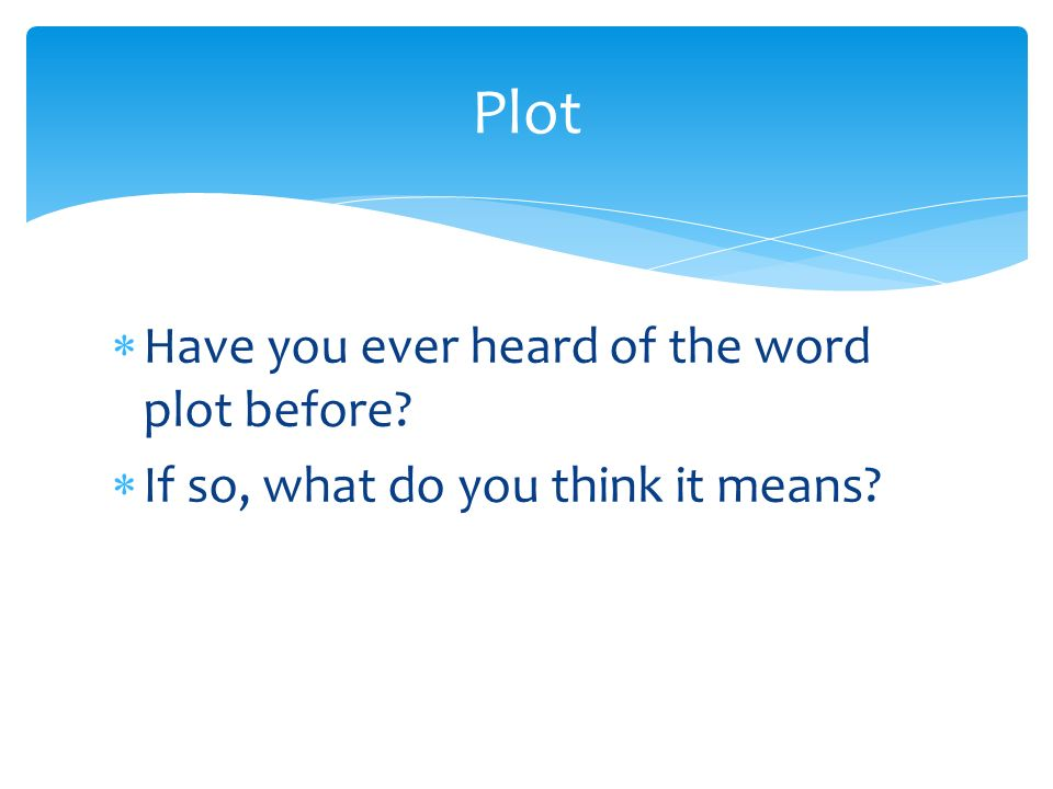 Plot Have you ever heard of the word plot before