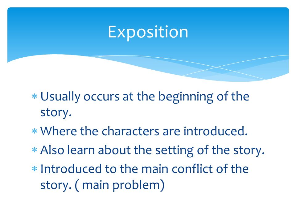 Exposition Usually occurs at the beginning of the story.