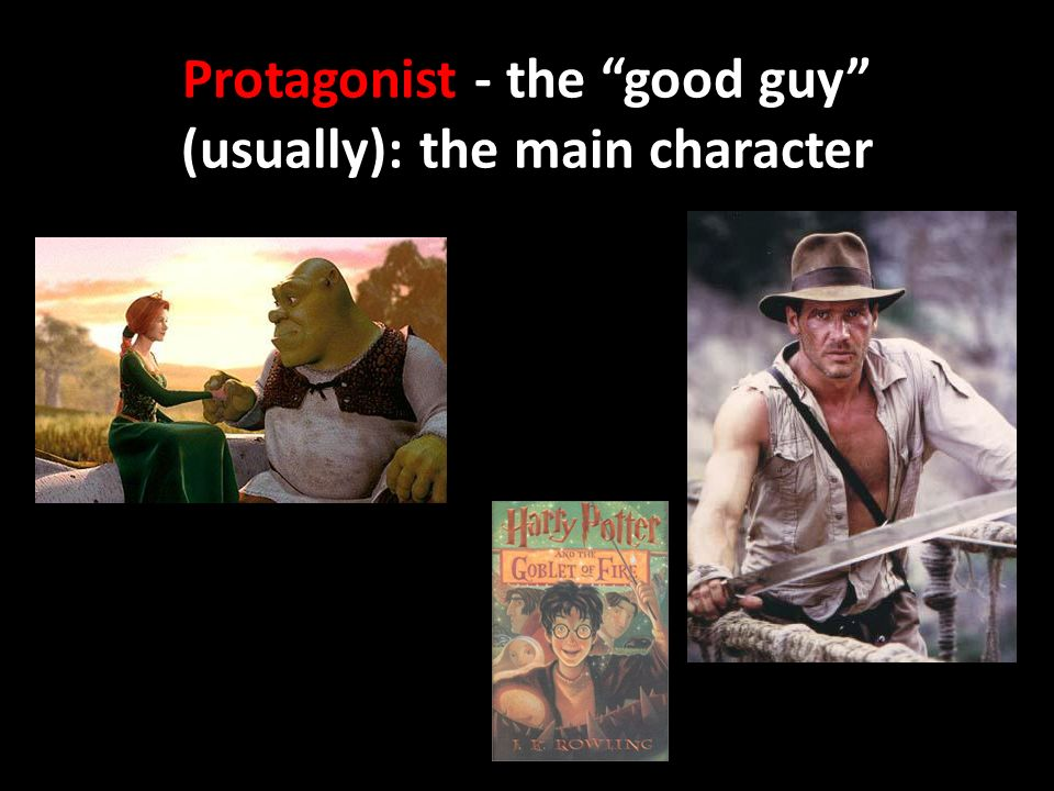 Protagonist - the good guy (usually): the main character