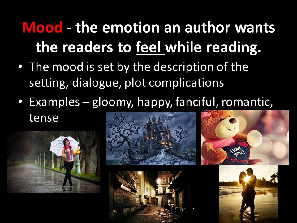 Mood - the emotion an author wants the readers to feel while reading.