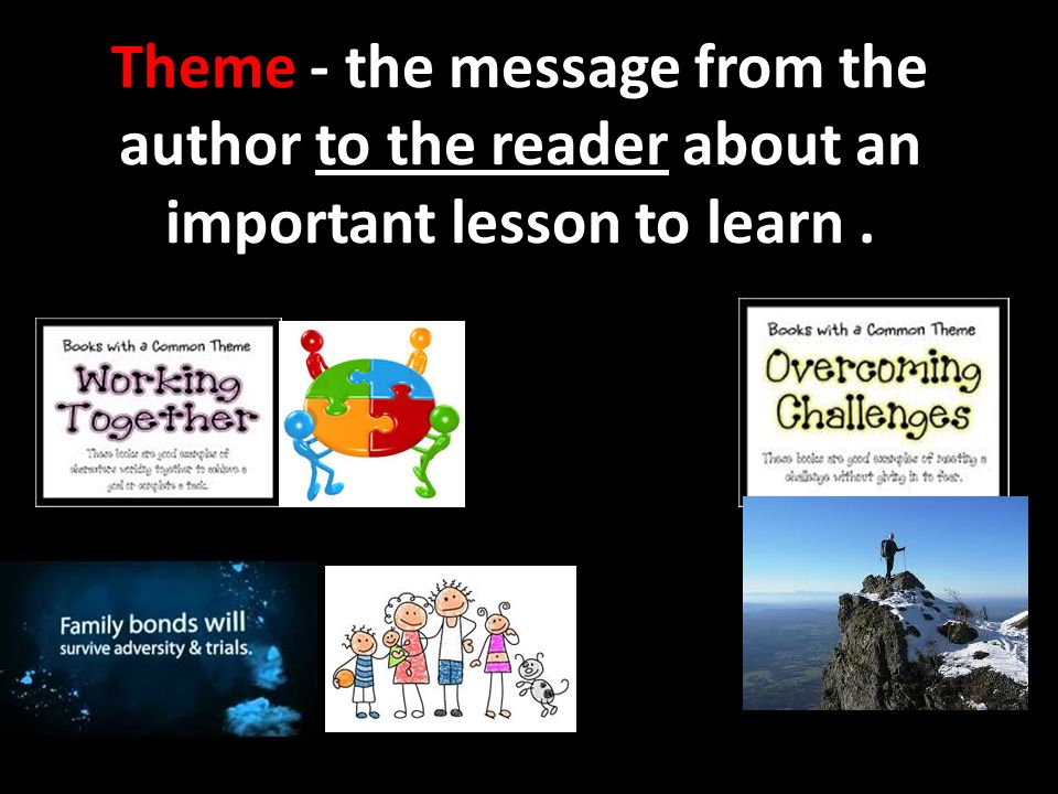 Theme - the message from the author to the reader about an important lesson to learn .