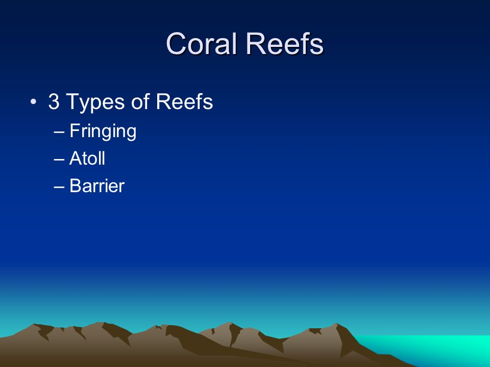 the three types of reefs Basic facts about coral reefs  reefs only occur in shallow areas that are reachable by sunlight because of the relationship between coral and algae various types.
