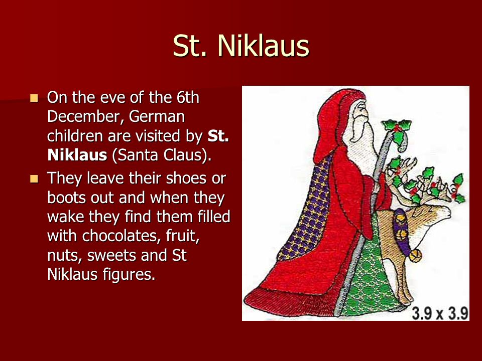 St. Niklaus On the eve of the 6th December, German children are visited by St. Niklaus (Santa Claus).